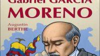 Gabriel Garcia Moreno par Augustin BERTHE chez les Éditions Clovis, 2016, 430 pages, 22 Euros.